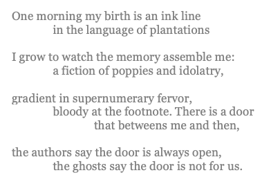 "poem by Alsous reads: ""One morning my birth is an ink line / in the language of plantations // I grow to watch the memory assemble me: / a fiction of poppies and idolatry, // gradient in supernumerary fervor, / bloody at the footnote. There is a door / that betweens me and then, // the authors say the door is always open, / the ghosts say the door is not for us."""